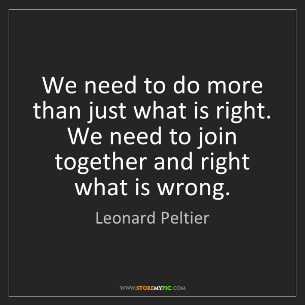 Leonard Peltier: We need to do more than just what is right. We need to...