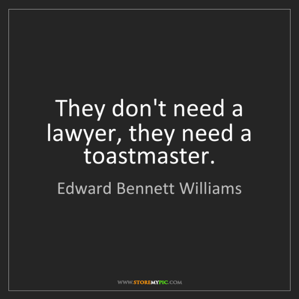 Edward Bennett Williams: They don't need a lawyer, they need a toastmaster.