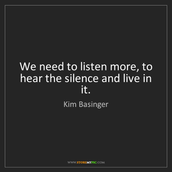 Kim Basinger: We need to listen more, to hear the silence and live...