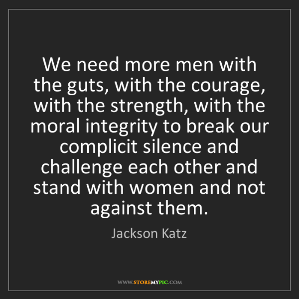Jackson Katz: We need more men with the guts, with the courage, with...
