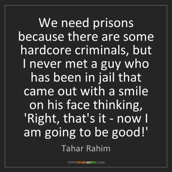 Tahar Rahim: We need prisons because there are some hardcore criminals,...