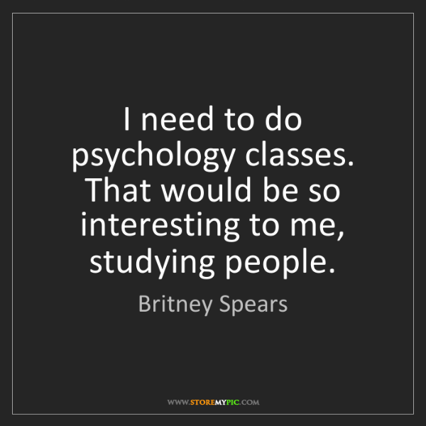 Britney Spears: I need to do psychology classes. That would be so interesting...