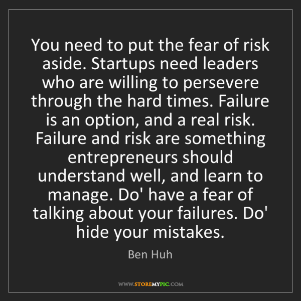 Ben Huh: You need to put the fear of risk aside. Startups need...
