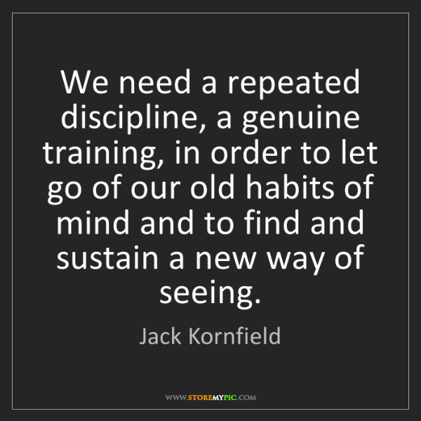 Jack Kornfield: We need a repeated discipline, a genuine training, in...