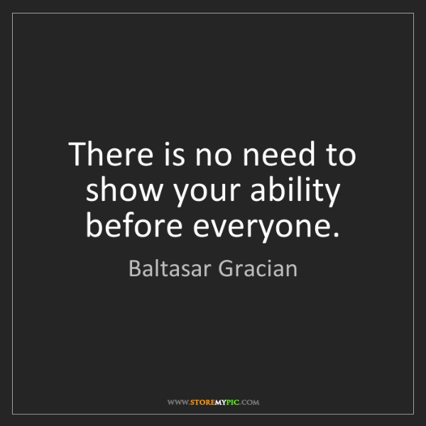 Baltasar Gracian: There is no need to show your ability before everyone.