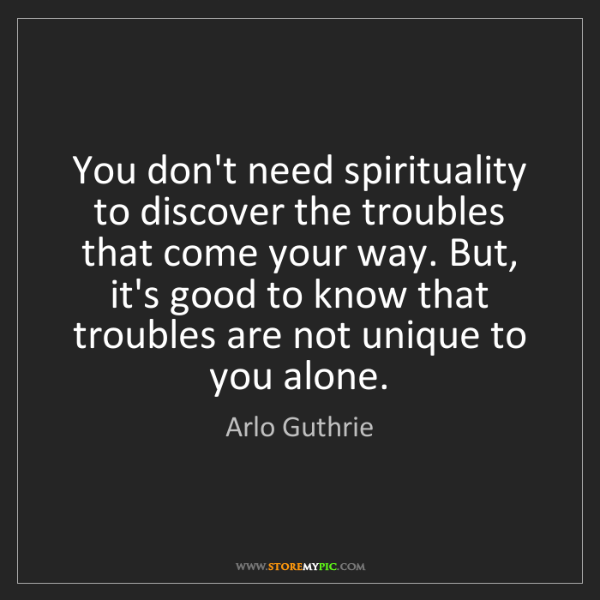 Arlo Guthrie: You don't need spirituality to discover the troubles...
