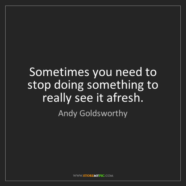 Andy Goldsworthy: Sometimes you need to stop doing something to really...