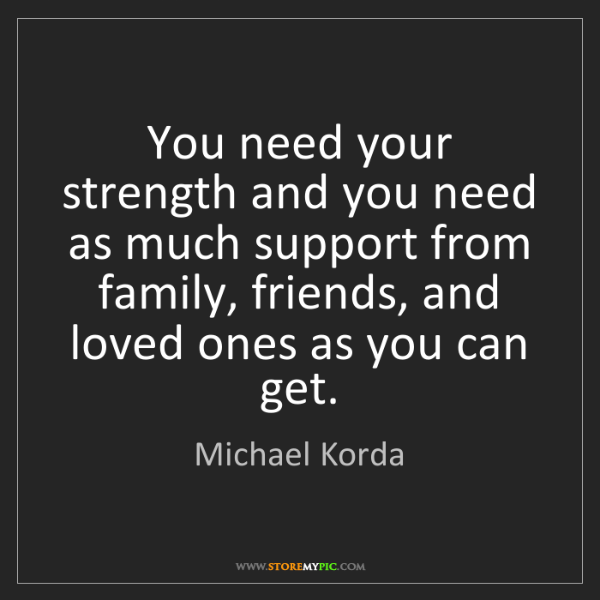 Michael Korda: You need your strength and you need as much support from...