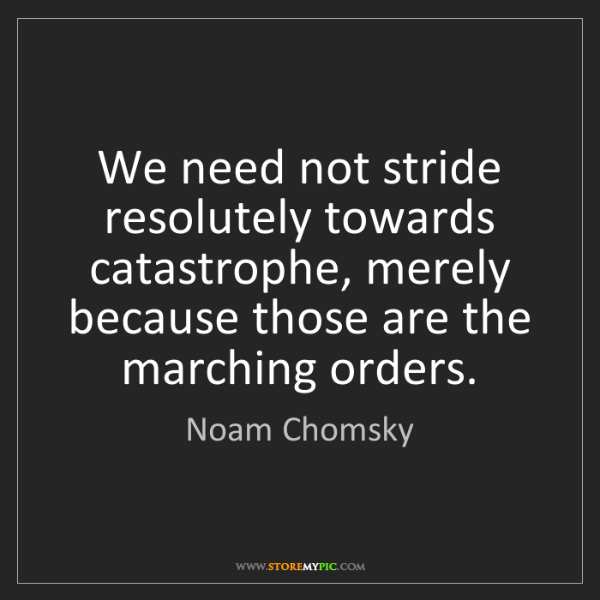 Noam Chomsky: We need not stride resolutely towards catastrophe, merely...