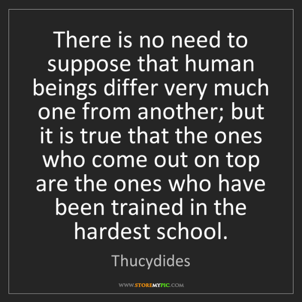 Thucydides: There is no need to suppose that human beings differ...