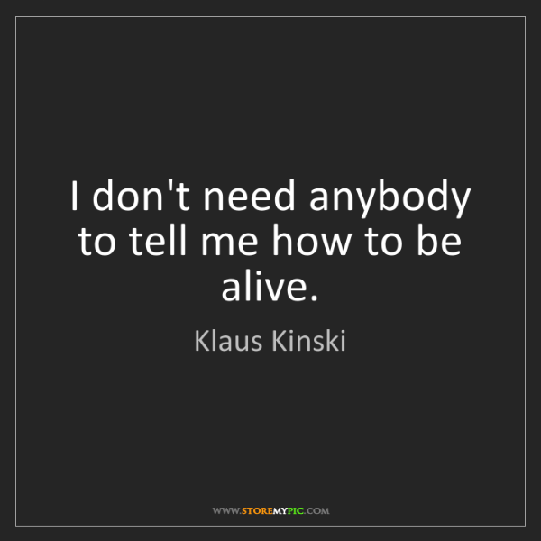 Klaus Kinski: I don't need anybody to tell me how to be alive.