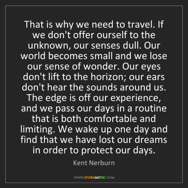 Kent Nerburn: That is why we need to travel. If we don't offer ourself...