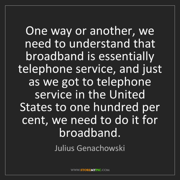 Julius Genachowski: One way or another, we need to understand that broadband...