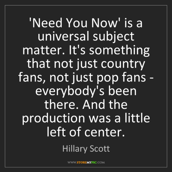 Hillary Scott: 'Need You Now' is a universal subject matter. It's something...