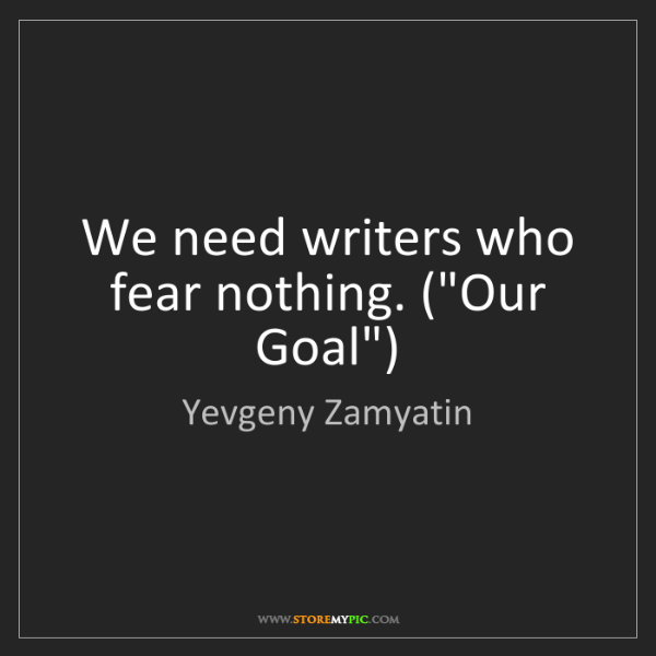 "Yevgeny Zamyatin: We need writers who fear nothing. (""Our Goal"")"