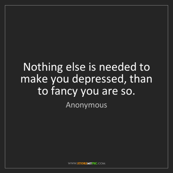 Anonymous: Nothing else is needed to make you depressed, than to...