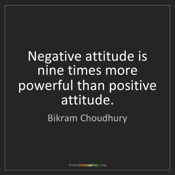 Bikram Choudhury: Negative attitude is nine times more powerful than positive...
