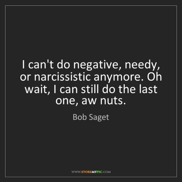 Bob Saget: I can't do negative, needy, or narcissistic anymore....