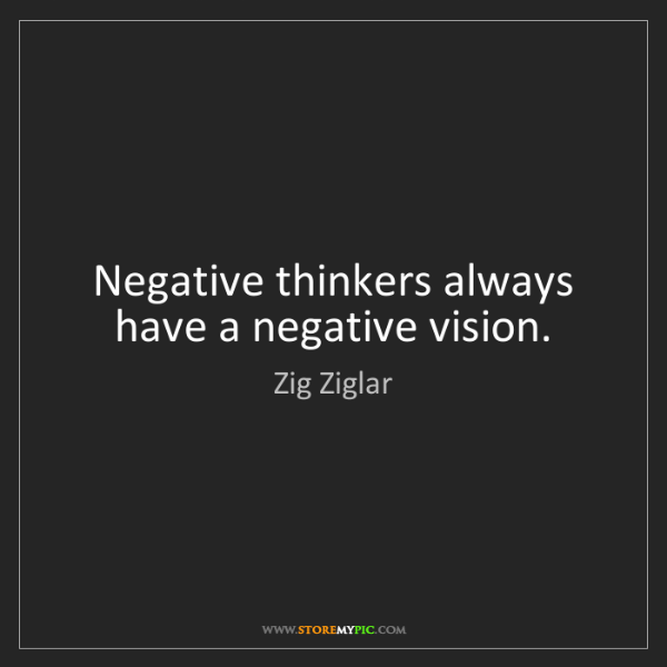 Zig Ziglar: Negative thinkers always have a negative vision.