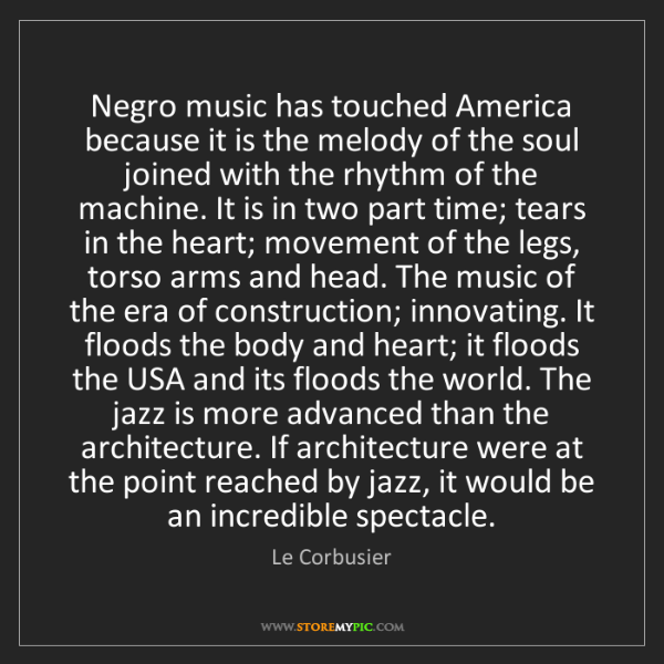 Le Corbusier: Negro music has touched America because it is the melody...