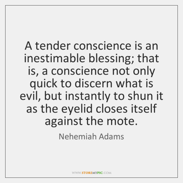 A tender conscience is an inestimable blessing; that is, a conscience not ...