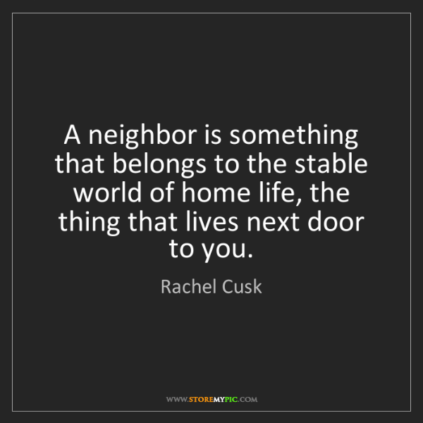 Rachel Cusk: A neighbor is something that belongs to the stable world...