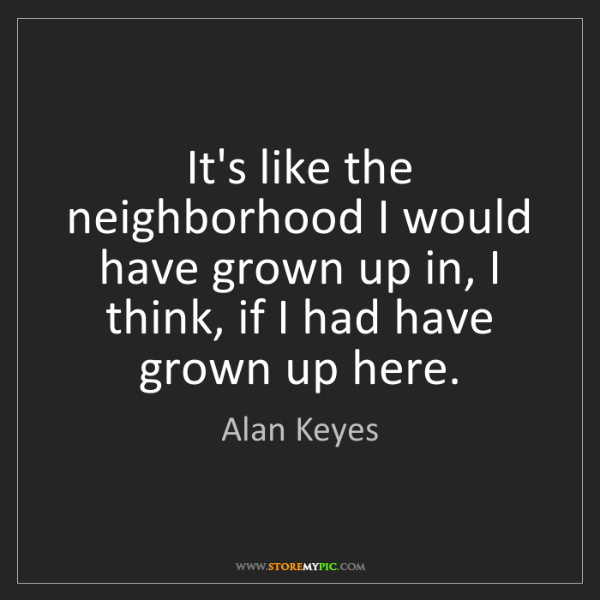 Alan Keyes: It's like the neighborhood I would have grown up in,...