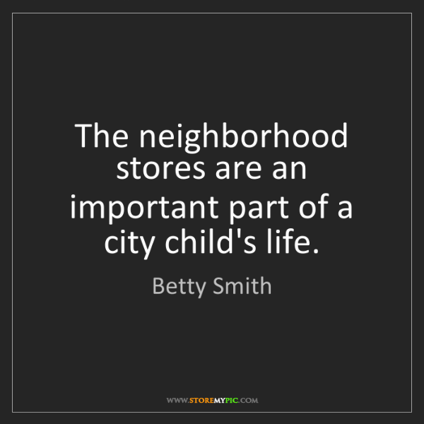 Betty Smith: The neighborhood stores are an important part of a city...