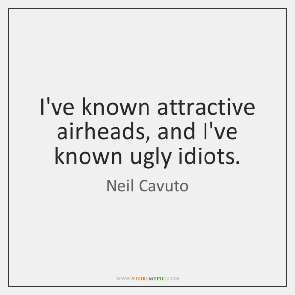 I've known attractive airheads, and I've known ugly idiots.