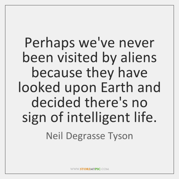 Perhaps we've never been visited by aliens because they have looked upon ...