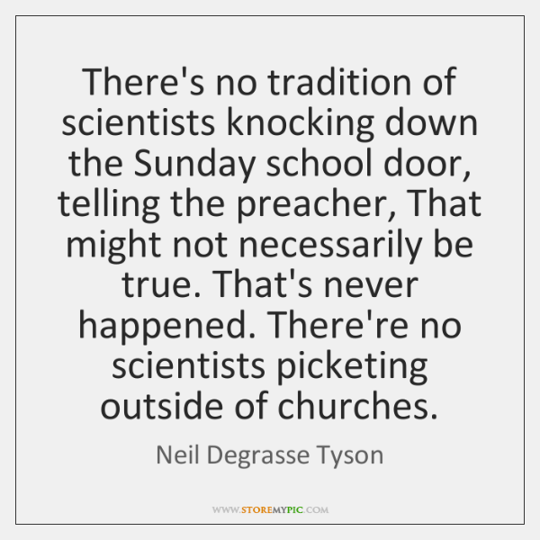 There's no tradition of scientists knocking down the Sunday school door, telling ...