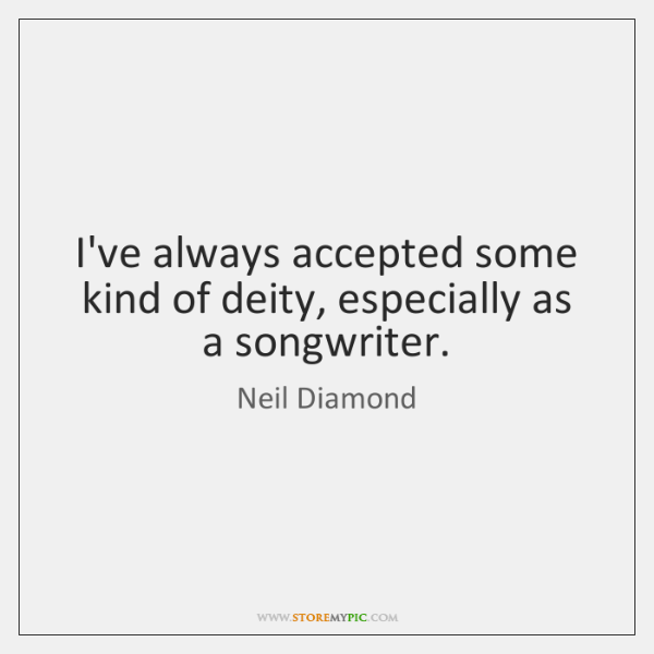I've always accepted some kind of deity, especially as a songwriter.