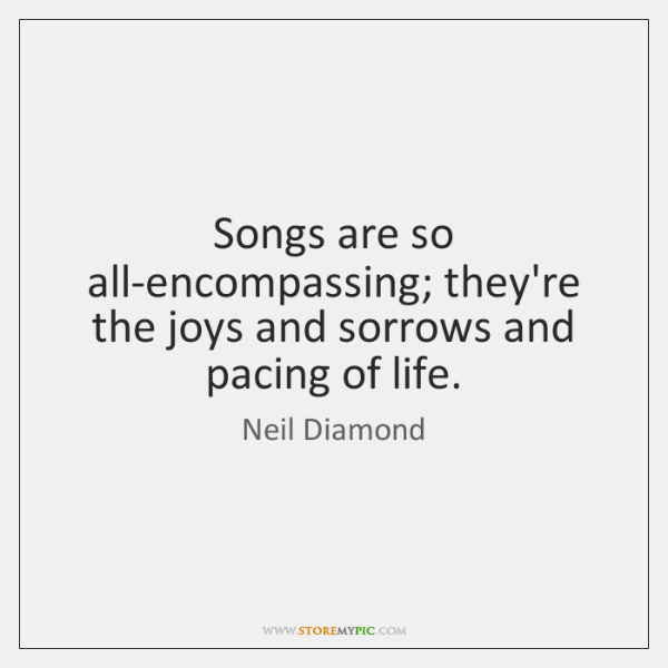 Songs are so all-encompassing; they're the joys and sorrows and pacing of ...