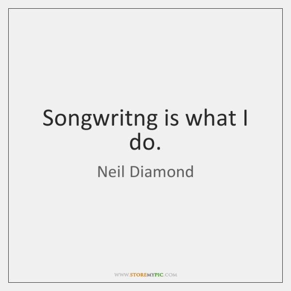 Songwritng is what I do.