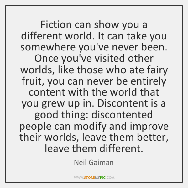 Fiction can show you a different world. It can take you somewhere ...