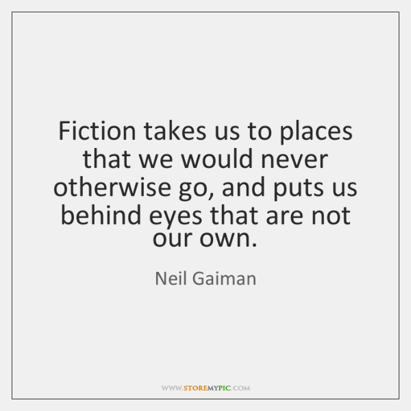 Fiction takes us to places that we would never otherwise go, and ...