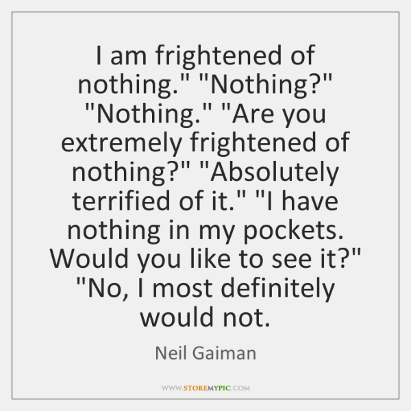 "I am frightened of nothing."" ""Nothing?"" ""Nothing."" ""Are you extremely frightened of ..."