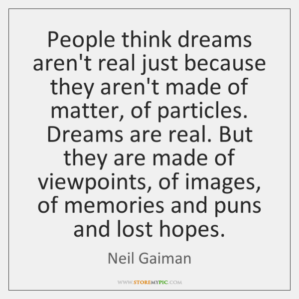 People think dreams aren't real just because they aren't made of matter, ...
