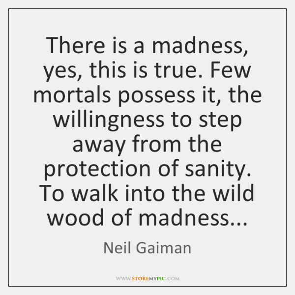 There is a madness, yes, this is true. Few mortals possess it, ...