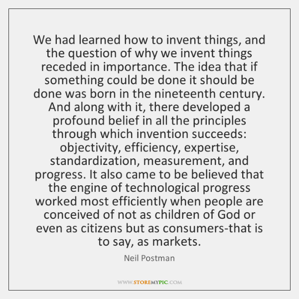 We had learned how to invent things, and the question of why ...