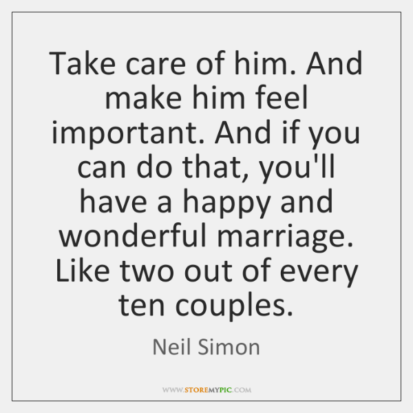 Take care of him. And make him feel important. And if you ...