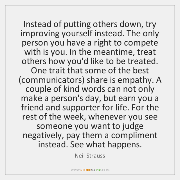 Instead of putting others down, try improving yourself instead. The only person ...