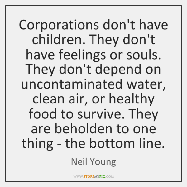Corporations don't have children. They don't have feelings or souls. They don't ...