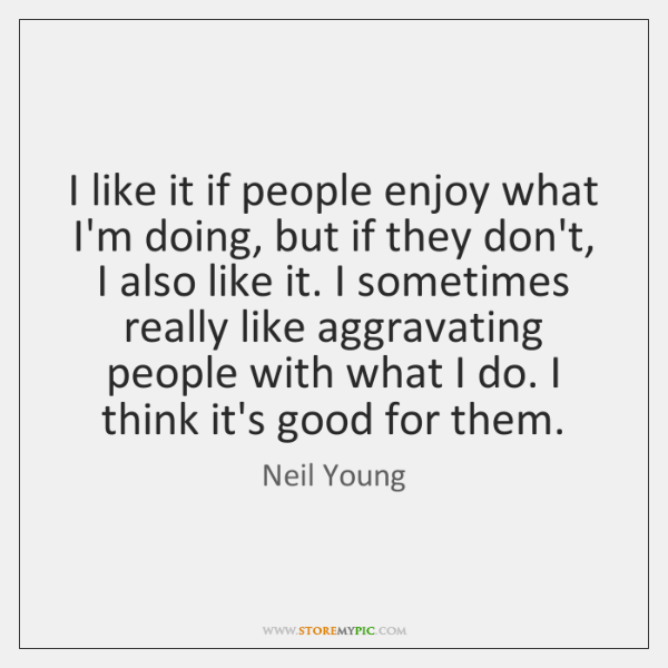 I like it if people enjoy what I'm doing, but if they ...