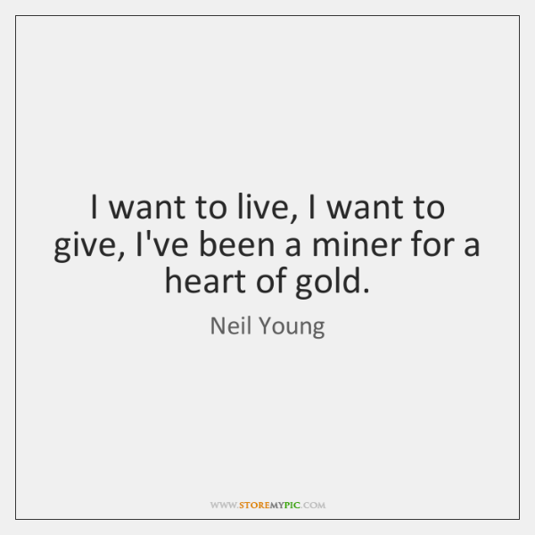 I want to live, I want to give, I've been a miner ...