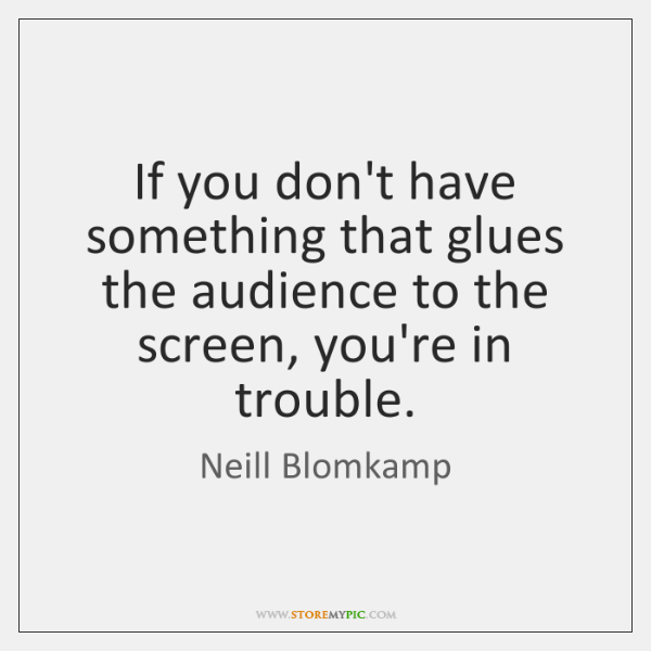 If you don't have something that glues the audience to the screen, ...