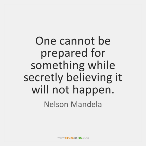 One cannot be prepared for something while secretly believing it will not ...