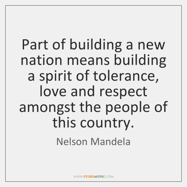 Part of building a new nation means building a spirit of tolerance, ...