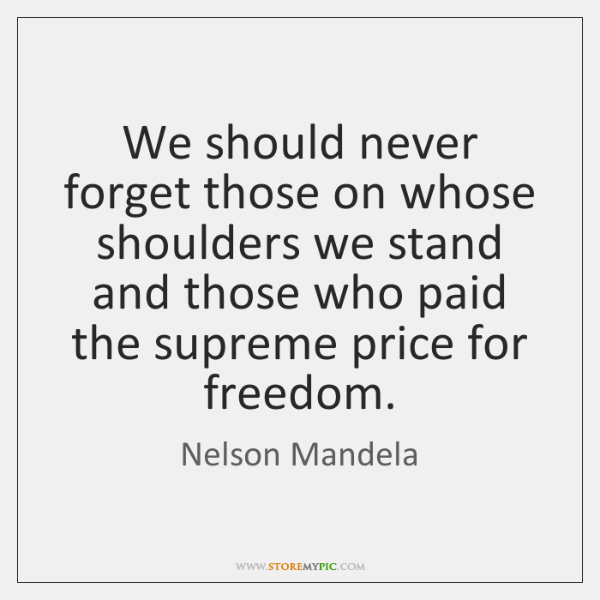 We should never forget those on whose shoulders we stand and those ...