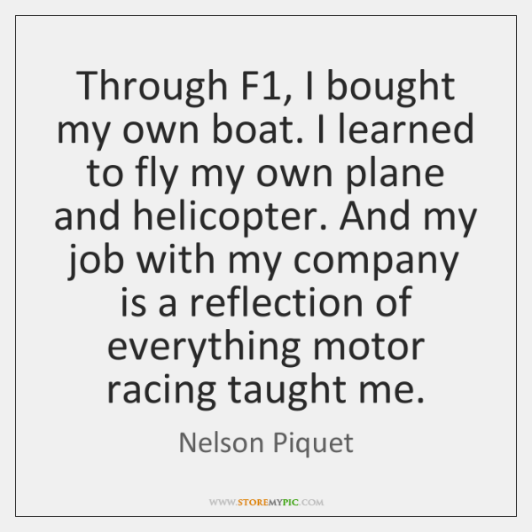 Through F1, I bought my own boat. I learned to fly my ...